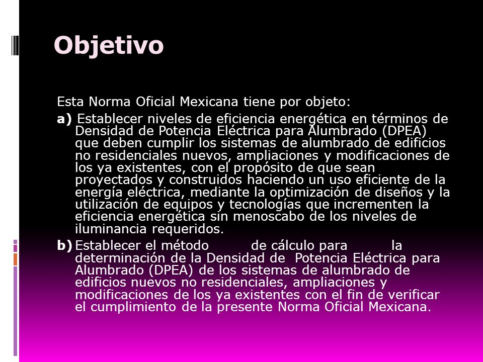 Objetivo Esta Norma Oficial Mexicana tiene por objeto: a) Establecer niveles de eficiencia energética en términos de Densidad de Potencia Eléctrica pa