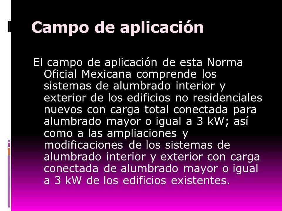 Campo de aplicación El campo de aplicación de esta Norma Oficial Mexicana comprende los sistemas de alumbrado interior y exterior de los edificios no