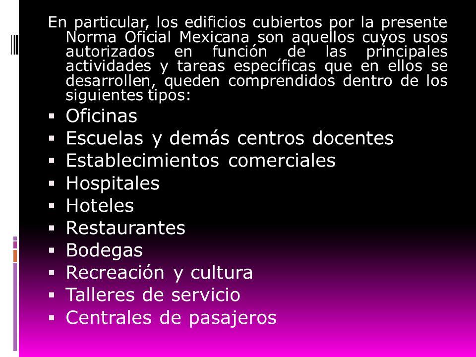 En particular, los edificios cubiertos por la presente Norma Oficial Mexicana son aquellos cuyos usos autorizados en función de las principales activi