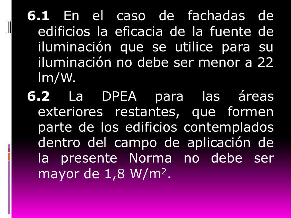 6.1 En el caso de fachadas de edificios la eficacia de la fuente de iluminación que se utilice para su iluminación no debe ser menor a 22 lm/W. 6.2 La