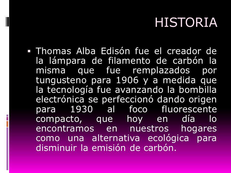 HISTORIA Thomas Alba Edisón fue el creador de la lámpara de filamento de carbón la misma que fue remplazados por tungusteno para 1906 y a medida que l