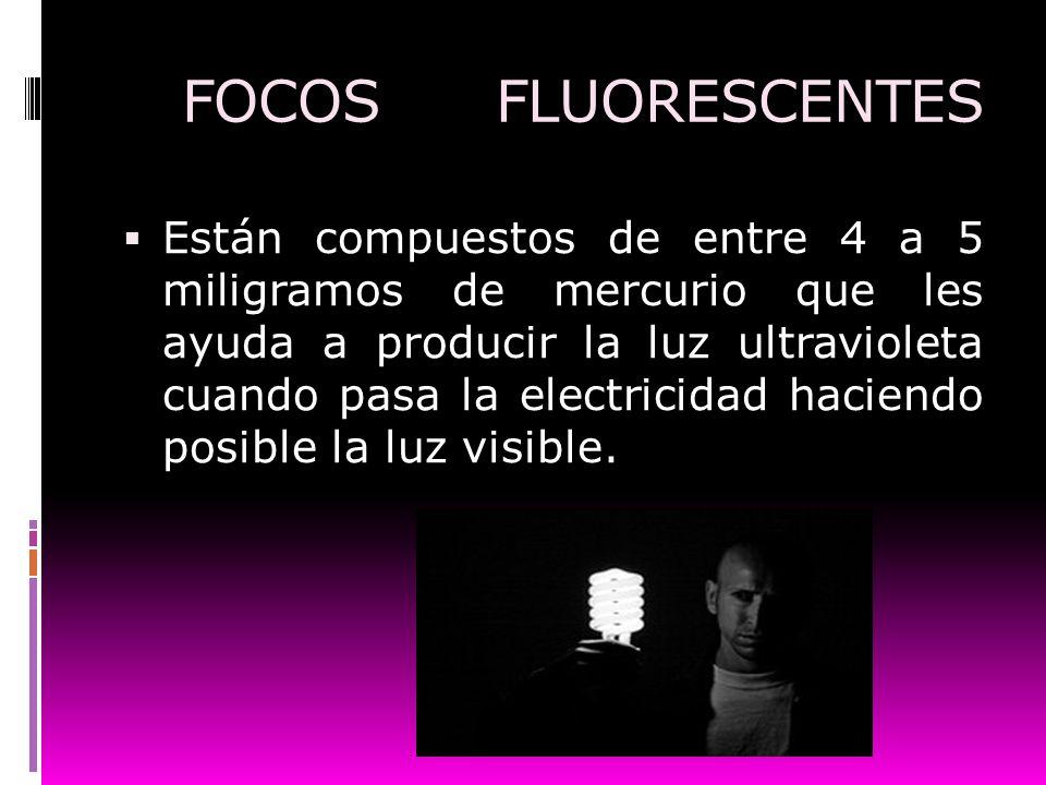 FOCOS FLUORESCENTES Están compuestos de entre 4 a 5 miligramos de mercurio que les ayuda a producir la luz ultravioleta cuando pasa la electricidad ha