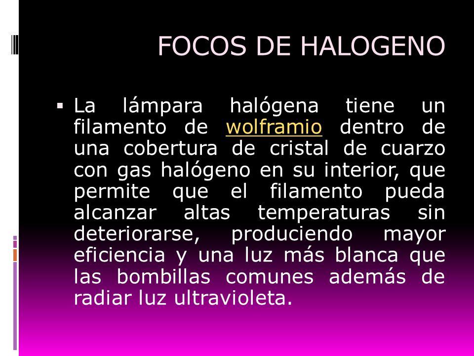 FOCOS DE HALOGENO La lámpara halógena tiene un filamento de wolframio dentro de una cobertura de cristal de cuarzo con gas halógeno en su interior, qu