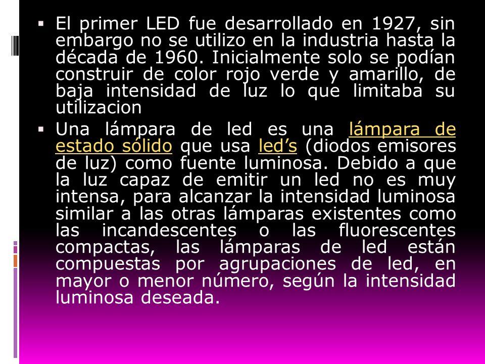 El primer LED fue desarrollado en 1927, sin embargo no se utilizo en la industria hasta la década de 1960. Inicialmente solo se podían construir de co