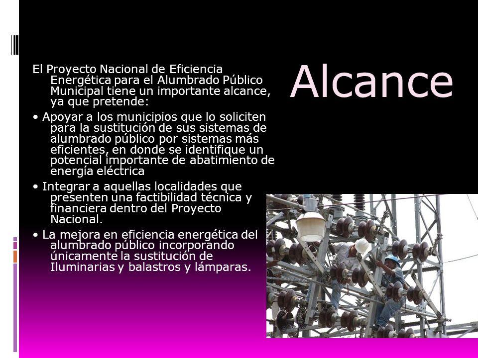Alcance El Proyecto Nacional de Eficiencia Energética para el Alumbrado Público Municipal tiene un importante alcance, ya que pretende: Apoyar a los m
