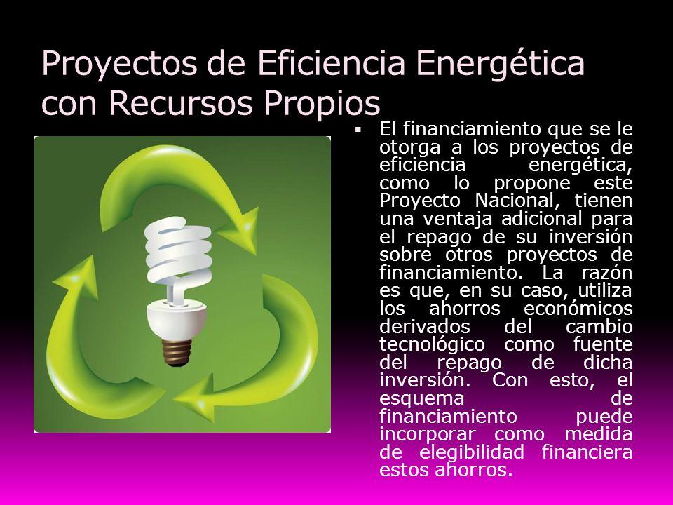 Proyectos de Eficiencia Energética con Recursos Propios El financiamiento que se le otorga a los proyectos de eficiencia energética, como lo propone e