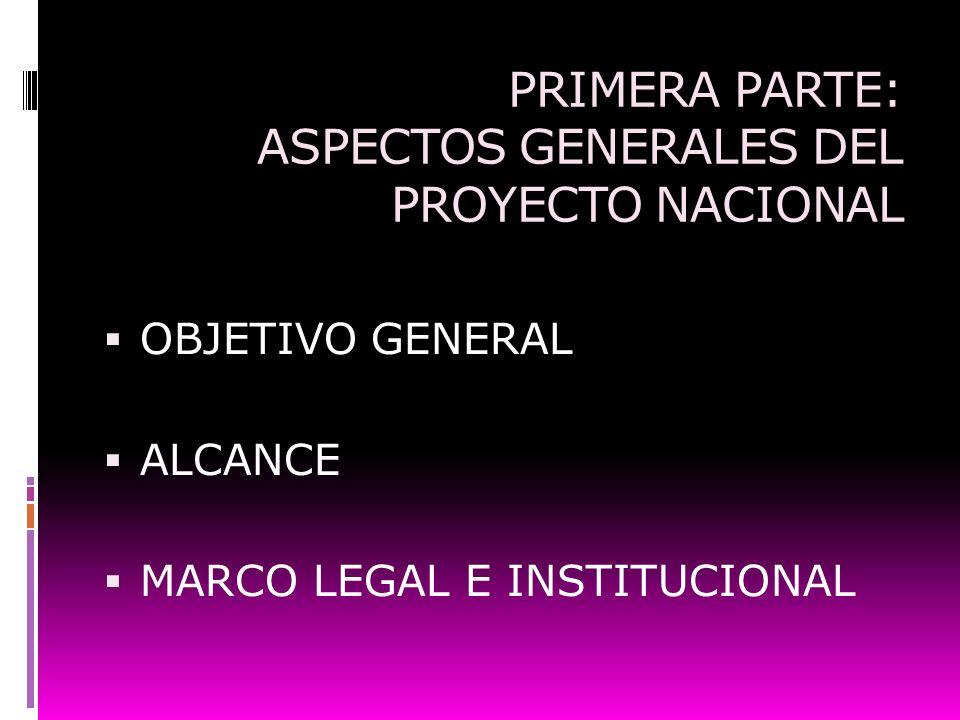 PRIMERA PARTE: ASPECTOS GENERALES DEL PROYECTO NACIONAL OBJETIVO GENERAL ALCANCE MARCO LEGAL E INSTITUCIONAL