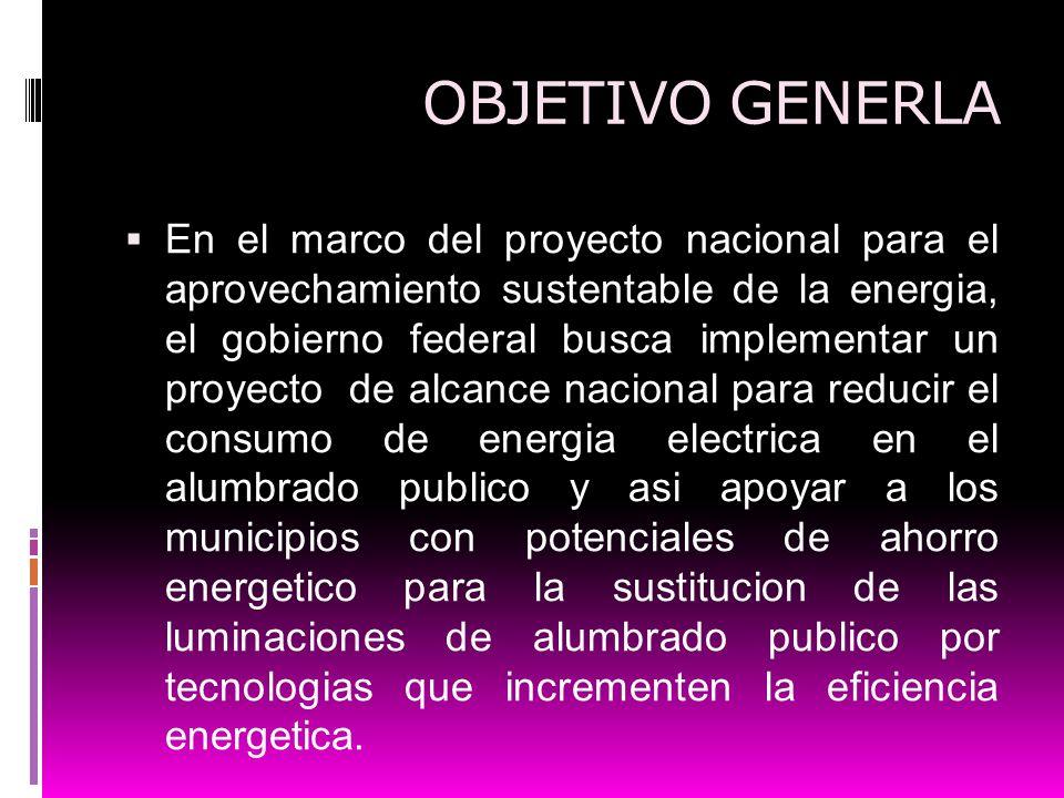 OBJETIVO GENERLA En el marco del proyecto nacional para el aprovechamiento sustentable de la energia, el gobierno federal busca implementar un proyect
