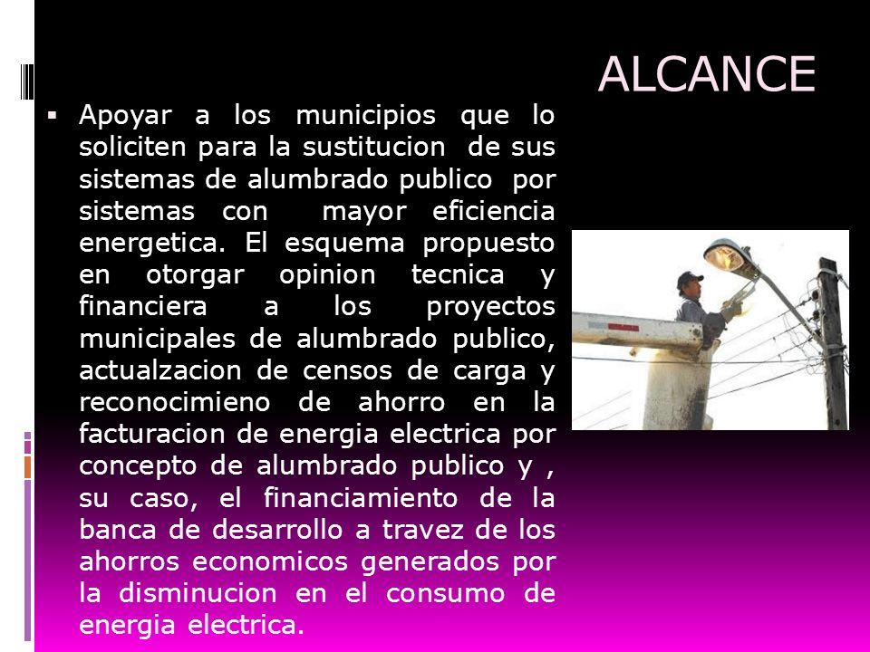 ALCANCE Apoyar a los municipios que lo soliciten para la sustitucion de sus sistemas de alumbrado publico por sistemas con mayor eficiencia energetica