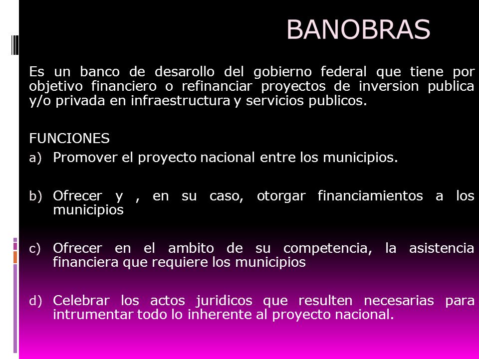 BANOBRAS Es un banco de desarollo del gobierno federal que tiene por objetivo financiero o refinanciar proyectos de inversion publica y/o privada en i