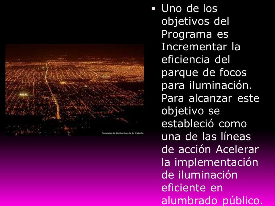Uno de los objetivos del Programa es Incrementar la eficiencia del parque de focos para iluminación. Para alcanzar este objetivo se estableció como un
