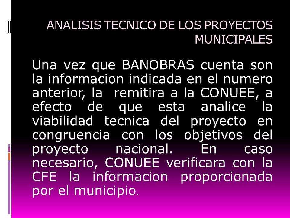 ANALISIS TECNICO DE LOS PROYECTOS MUNICIPALES Una vez que BANOBRAS cuenta son la informacion indicada en el numero anterior, la remitira a la CONUEE,