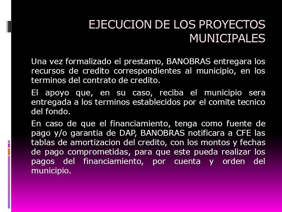 EJECUCION DE LOS PROYECTOS MUNICIPALES Una vez formalizado el prestamo, BANOBRAS entregara los recursos de credito correspondientes al municipio, en l