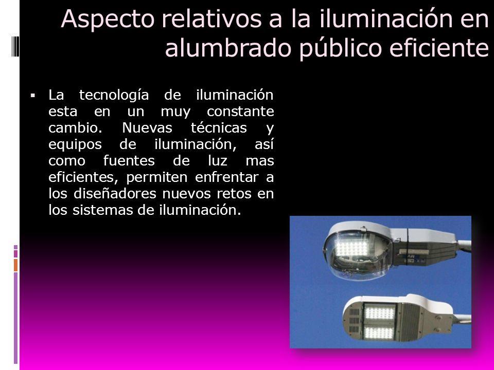 Aspecto relativos a la iluminación en alumbrado público eficiente La tecnología de iluminación esta en un muy constante cambio. Nuevas técnicas y equi