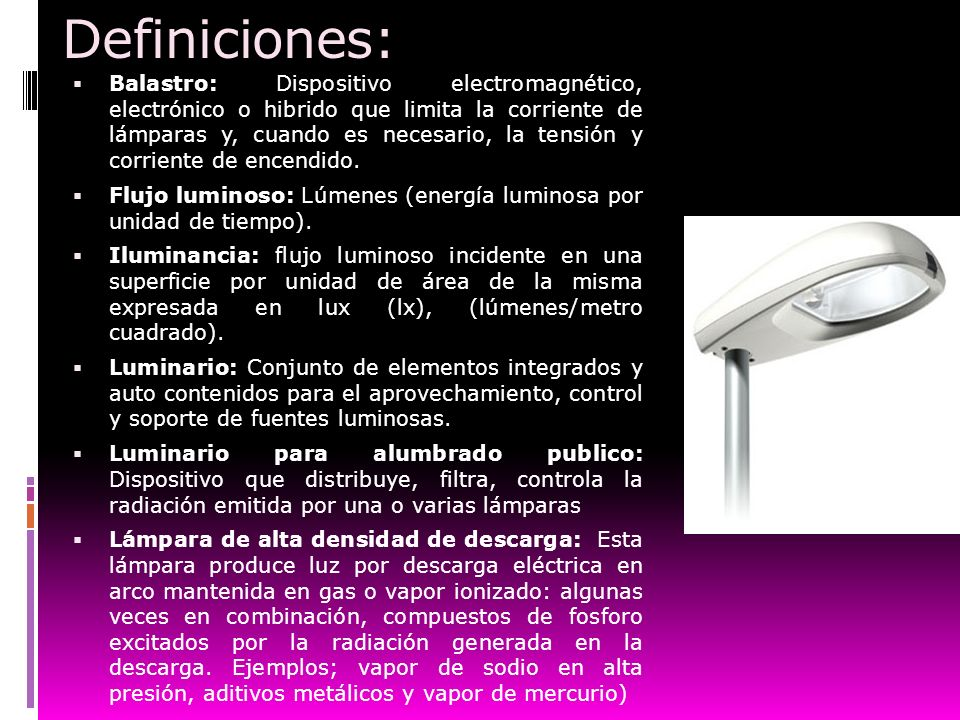 Definiciones: Balastro: Dispositivo electromagnético, electrónico o hibrido que limita la corriente de lámparas y, cuando es necesario, la tensión y c