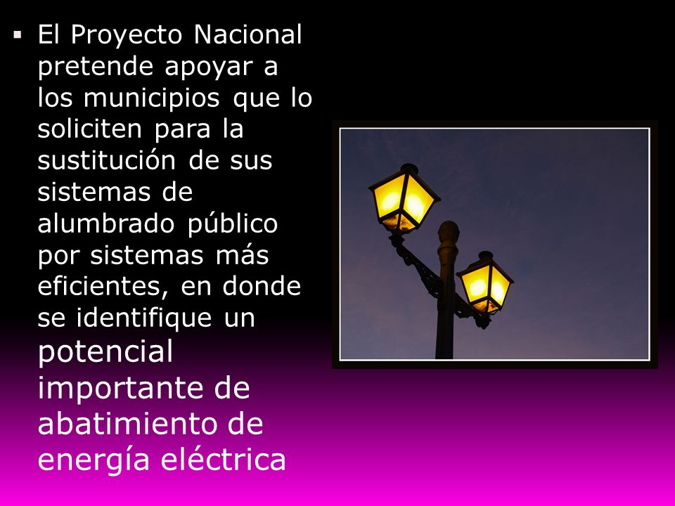 El Proyecto Nacional pretende apoyar a los municipios que lo soliciten para la sustitución de sus sistemas de alumbrado público por sistemas más efici