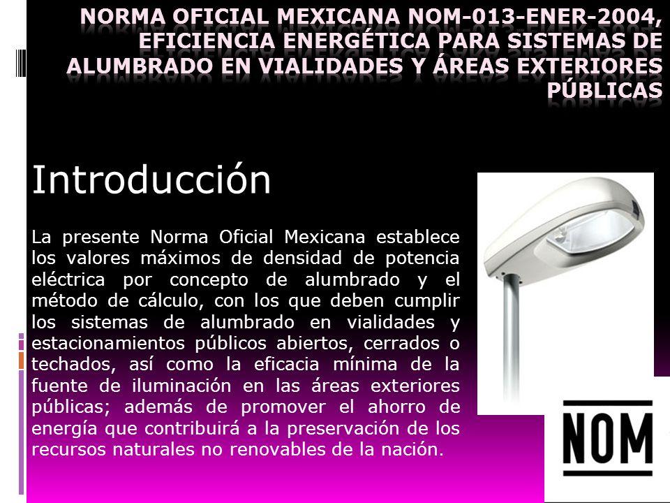 Introducción La presente Norma Oficial Mexicana establece los valores máximos de densidad de potencia eléctrica por concepto de alumbrado y el método