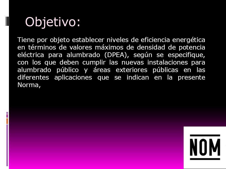 Objetivo: Tiene por objeto establecer niveles de eficiencia energética en términos de valores máximos de densidad de potencia eléctrica para alumbrado