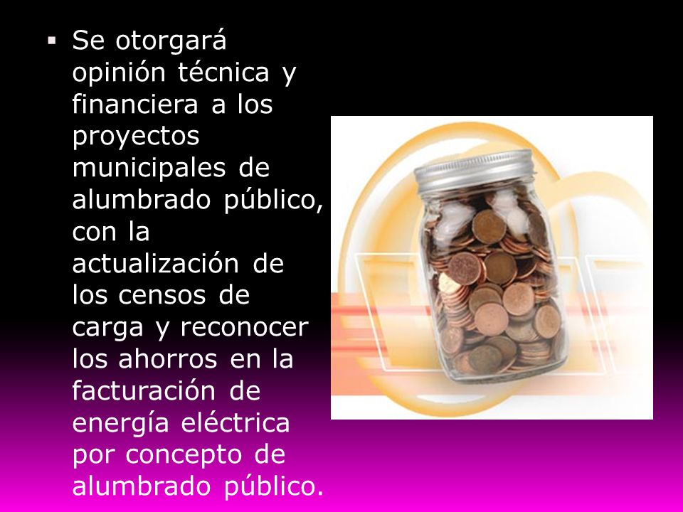 Se otorgará opinión técnica y financiera a los proyectos municipales de alumbrado público, con la actualización de los censos de carga y reconocer los