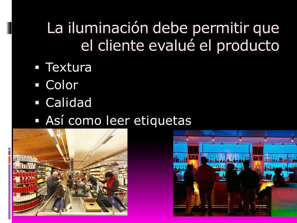 La iluminación debe permitir que el cliente evalué el producto Textura Color Calidad Así como leer etiquetas
