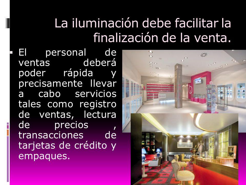La iluminación debe facilitar la finalización de la venta. El personal de ventas deberá poder rápida y precisamente llevar a cabo servicios tales como