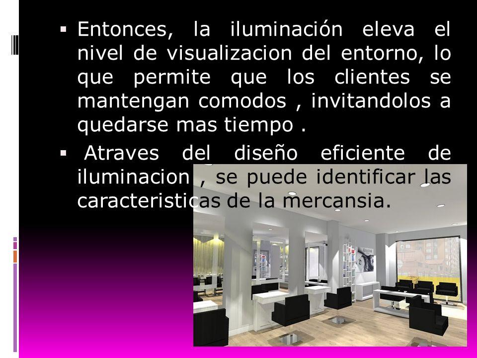 Entonces, la iluminación eleva el nivel de visualizacion del entorno, lo que permite que los clientes se mantengan comodos, invitandolos a quedarse ma