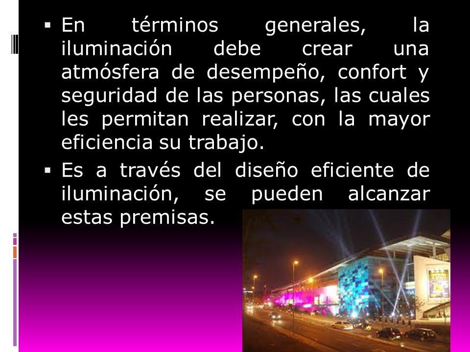 En términos generales, la iluminación debe crear una atmósfera de desempeño, confort y seguridad de las personas, las cuales les permitan realizar, co