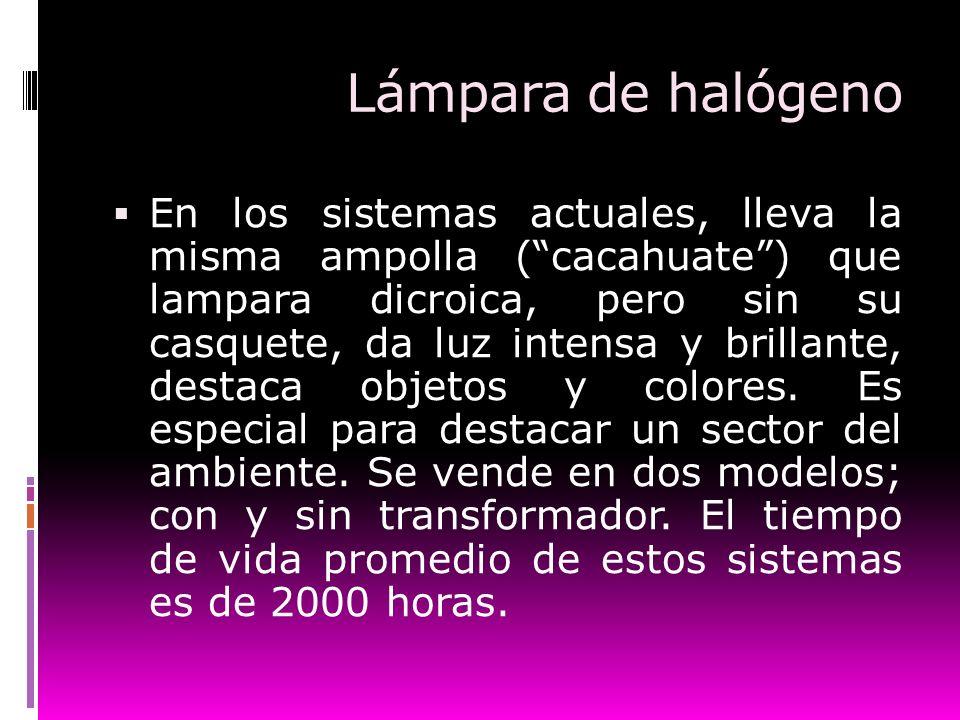 Lámpara de halógeno En los sistemas actuales, lleva la misma ampolla (cacahuate) que lampara dicroica, pero sin su casquete, da luz intensa y brillant