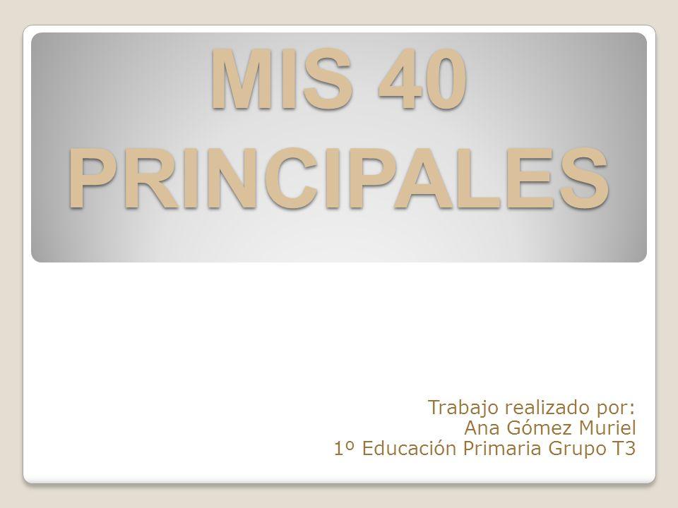 MIS 40 PRINCIPALES Trabajo realizado por: Ana Gómez Muriel 1º Educación Primaria Grupo T3