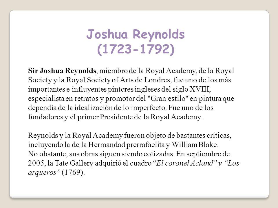 Joshua Reynolds (1723-1792) Sir Joshua Reynolds, miembro de la Royal Academy, de la Royal Society y la Royal Society of Arts de Londres, fue uno de los más importantes e influyentes pintores ingleses del siglo XVIII, especialista en retratos y promotor del Gran estilo en pintura que dependía de la idealización de lo imperfecto.