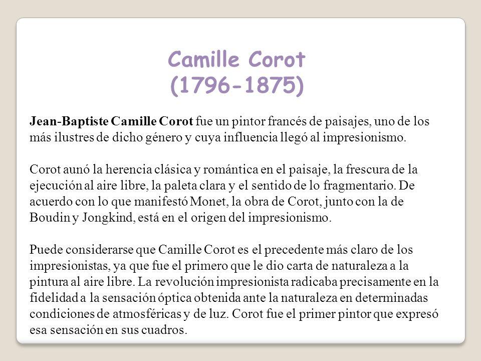 Camille Corot (1796-1875) Jean-Baptiste Camille Corot fue un pintor francés de paisajes, uno de los más ilustres de dicho género y cuya influencia llegó al impresionismo.
