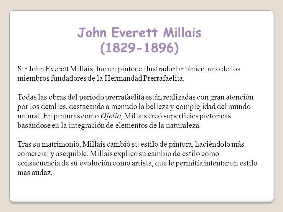 John Everett Millais (1829-1896) Sir John Everett Millais, fue un pintor e ilustrador británico, uno de los miembros fundadores de la Hermandad Prerrafaelita.