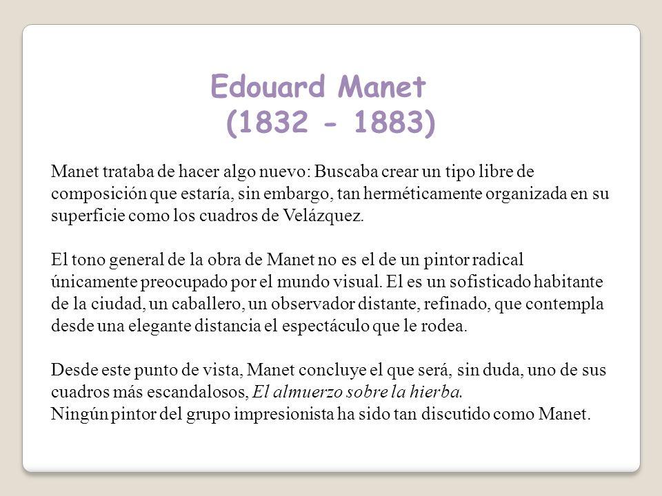 Edouard Manet (1832 - 1883) Manet trataba de hacer algo nuevo: Buscaba crear un tipo libre de composición que estaría, sin embargo, tan herméticamente organizada en su superficie como los cuadros de Velázquez.