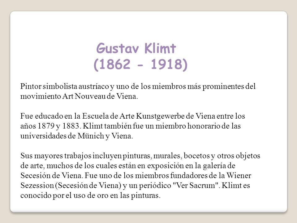 Gustav Klimt (1862 - 1918) Pintor simbolista austríaco y uno de los miembros más prominentes del movimiento Art Nouveau de Viena.