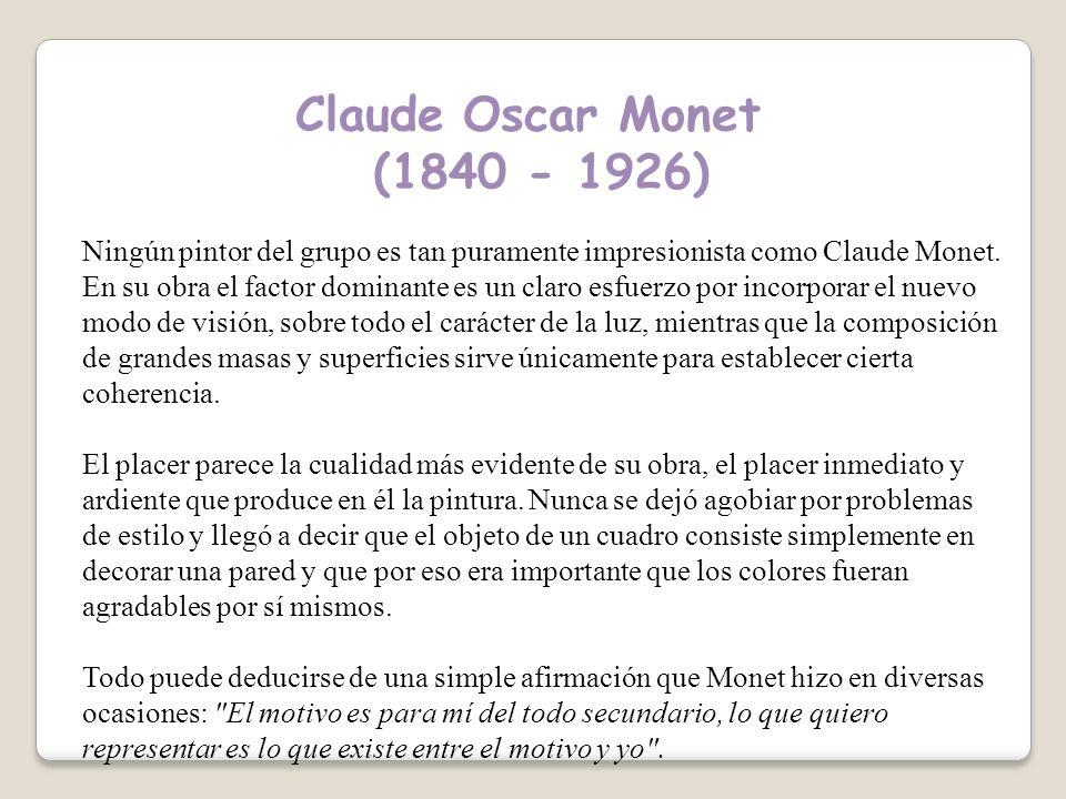 Claude Oscar Monet (1840 - 1926) Ningún pintor del grupo es tan puramente impresionista como Claude Monet.