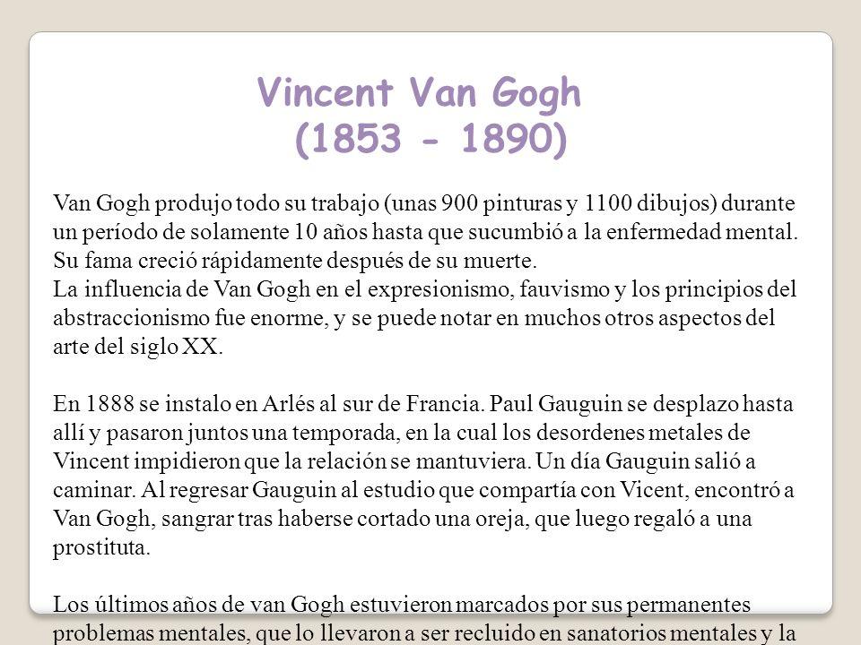 Vincent Van Gogh (1853 - 1890) Van Gogh produjo todo su trabajo (unas 900 pinturas y 1100 dibujos) durante un período de solamente 10 años hasta que sucumbió a la enfermedad mental.
