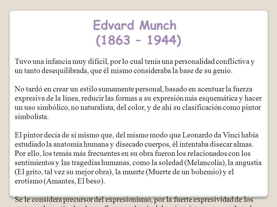Edvard Munch (1863 – 1944) Tuvo una infancia muy difícil, por lo cual tenía una personalidad conflictiva y un tanto desequilibrada, que él mismo consideraba la base de su genio.