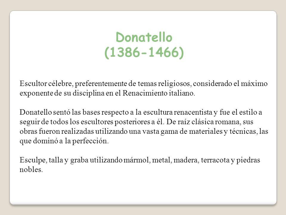 Donatello (1386-1466) Escultor célebre, preferentemente de temas religiosos, considerado el máximo exponente de su disciplina en el Renacimiento italiano.