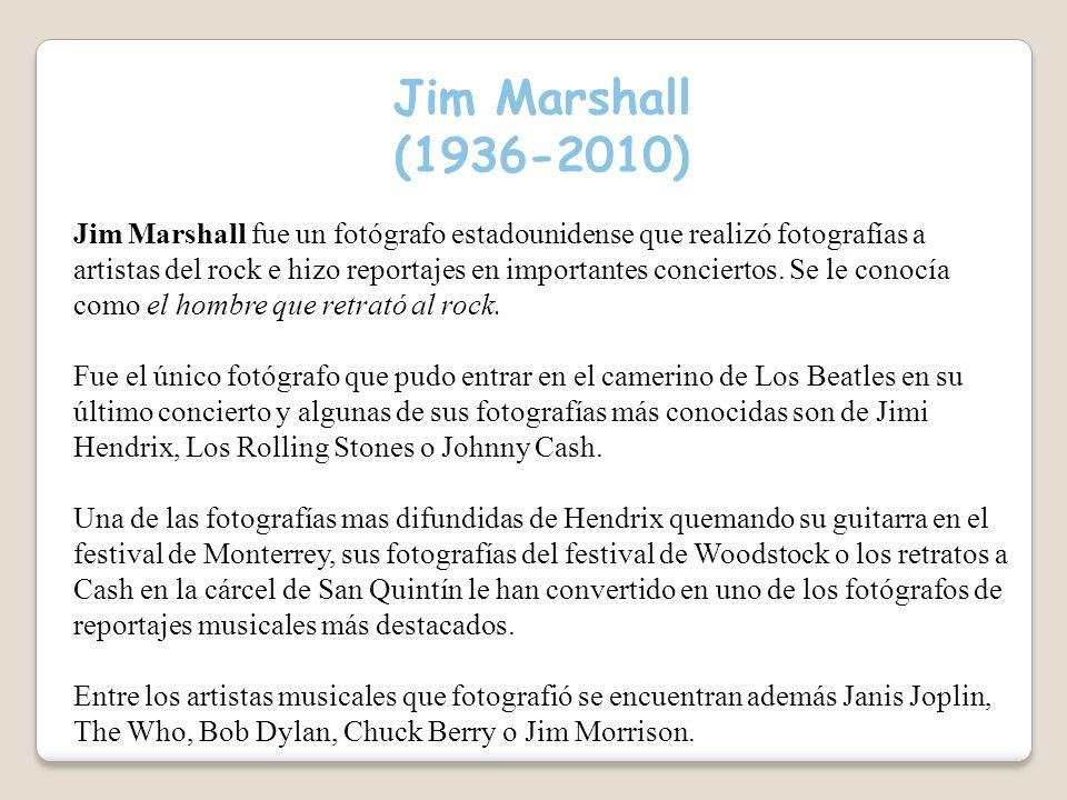Jim Marshall (1936-2010) Jim Marshall fue un fotógrafo estadounidense que realizó fotografías a artistas del rock e hizo reportajes en importantes conciertos.