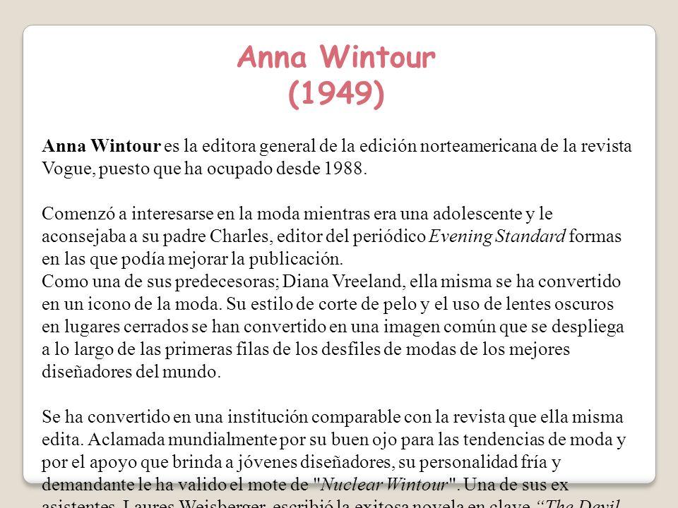 Anna Wintour (1949) Anna Wintour es la editora general de la edición norteamericana de la revista Vogue, puesto que ha ocupado desde 1988.