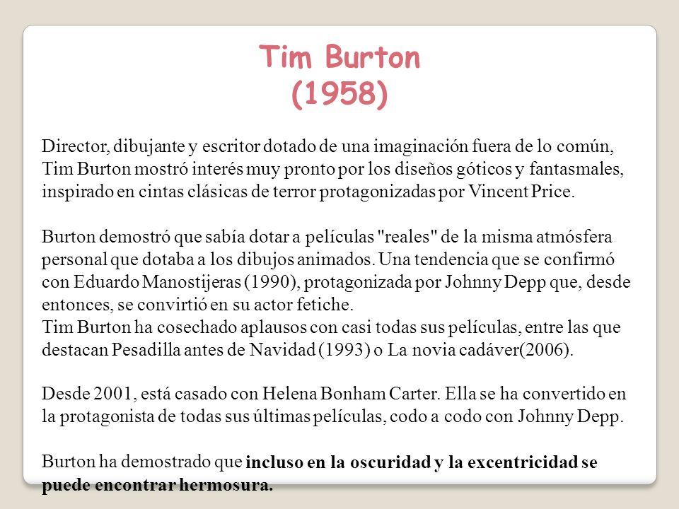 Tim Burton (1958) Director, dibujante y escritor dotado de una imaginación fuera de lo común, Tim Burton mostró interés muy pronto por los diseños góticos y fantasmales, inspirado en cintas clásicas de terror protagonizadas por Vincent Price.