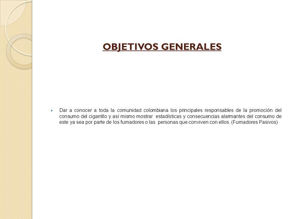 OBJETIVOS GENERALES Dar a conocer a toda la comunidad colombiana los principales responsables de la promoción del consumo del cigarrillo y así mismo mostrar estadísticas y consecuencias alarmantes del consumo de este ya sea por parte de los fumadores o las personas que conviven con ellos.