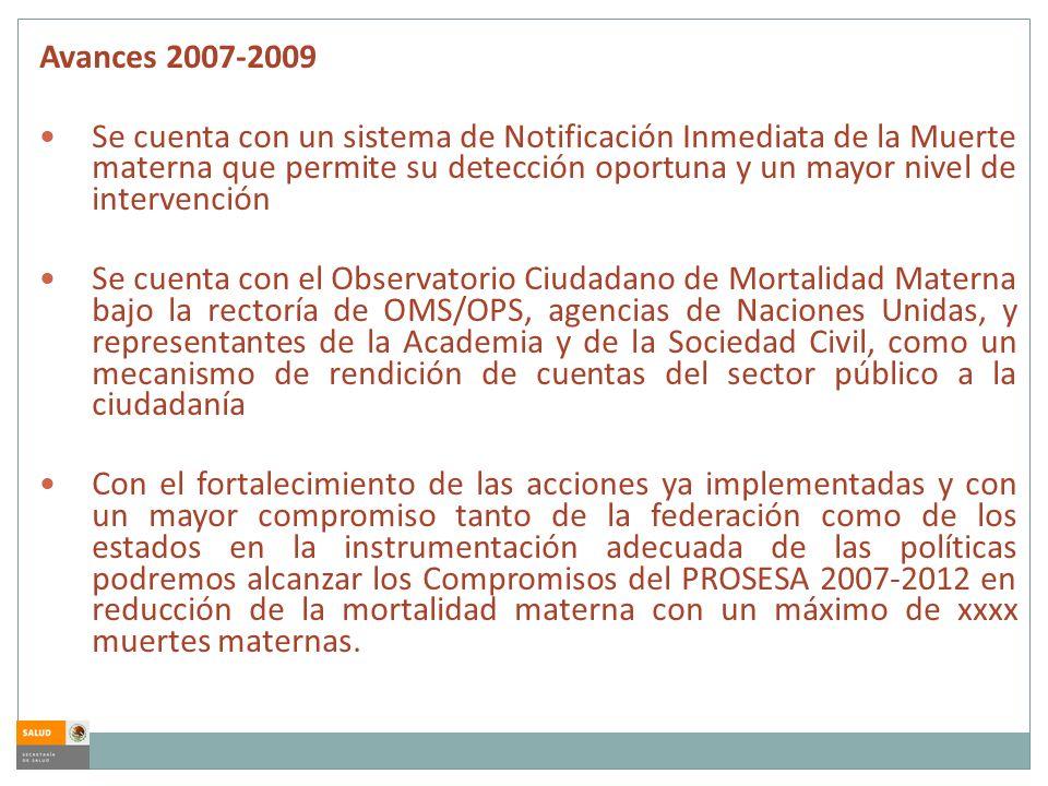 Avances 2007-2009 Se cuenta con un sistema de Notificación Inmediata de la Muerte materna que permite su detección oportuna y un mayor nivel de interv