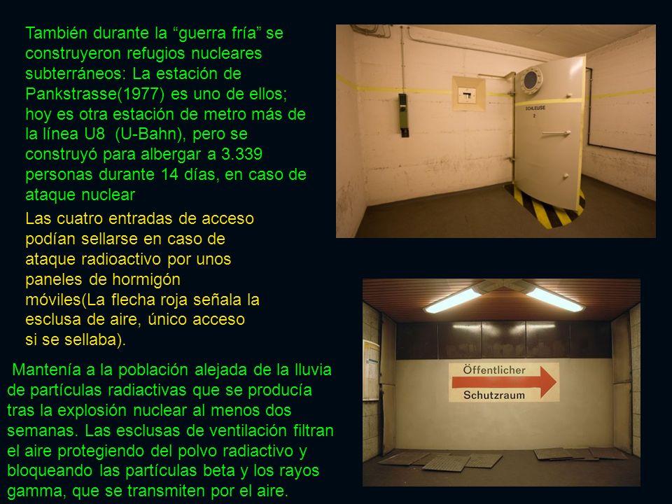 También durante la guerra fría se construyeron refugios nucleares subterráneos: La estación de Pankstrasse(1977) es uno de ellos; hoy es otra estación de metro más de la línea U8 (U-Bahn), pero se construyó para albergar a 3.339 personas durante 14 días, en caso de ataque nuclear Las cuatro entradas de acceso podían sellarse en caso de ataque radioactivo por unos paneles de hormigón móviles(La flecha roja señala la esclusa de aire, único acceso si se sellaba).
