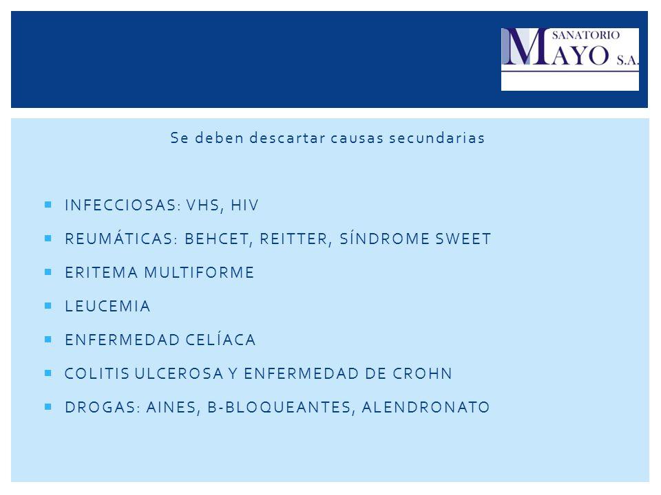 Se deben descartar causas secundarias INFECCIOSAS: VHS, HIV REUMÁTICAS: BEHCET, REITTER, SÍNDROME SWEET ERITEMA MULTIFORME LEUCEMIA ENFERMEDAD CELÍACA
