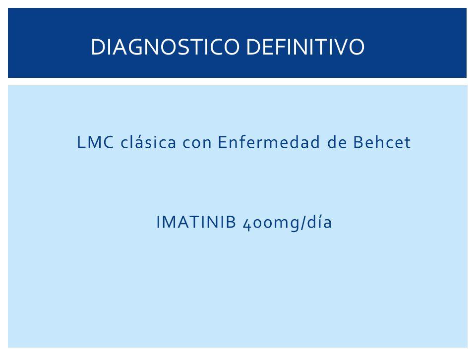 LMC clásica con Enfermedad de Behcet IMATINIB 400mg/día DIAGNOSTICO DEFINITIVO