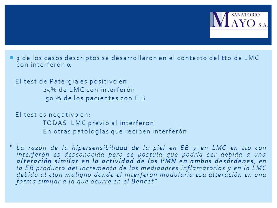 3 de los casos descriptos se desarrollaron en el contexto del tto de LMC con interferón α El test de Patergia es positivo en : 25% de LMC con interfer