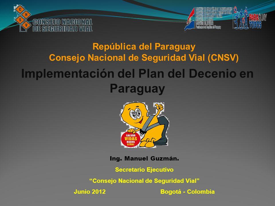 República del Paraguay Consejo Nacional de Seguridad Vial (CNSV) Implementación del Plan del Decenio en Paraguay Ing. Manuel Guzmán. Secretario Ejecut