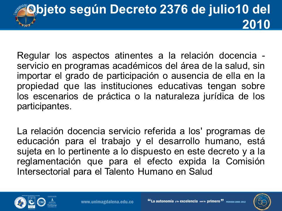 Objeto según Decreto 2376 de julio10 del 2010 Articulo 1-Objeto y ambito de aplicacion Regular los aspectos atinentes a la relación docencia - servici