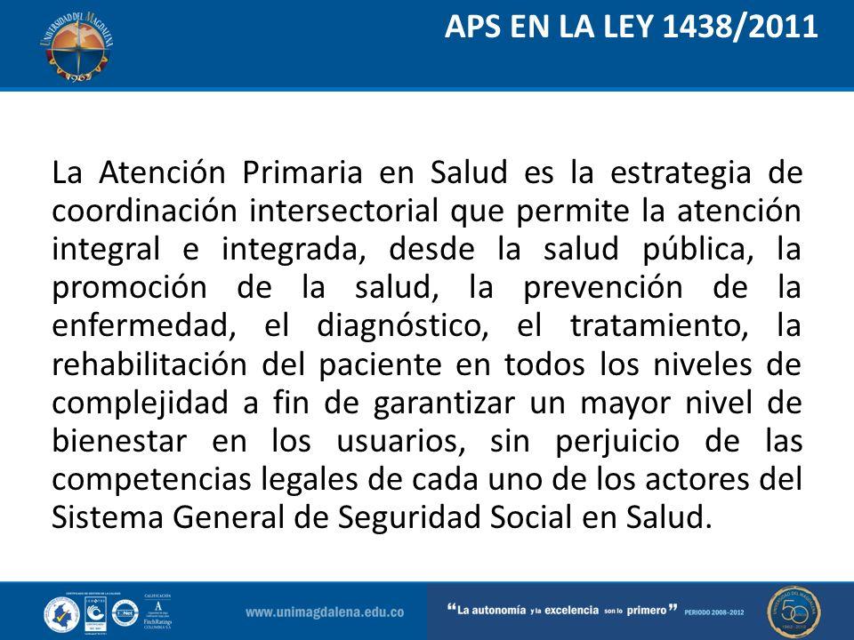 APS EN LA LEY 1438/2011 La Atención Primaria en Salud es la estrategia de coordinación intersectorial que permite la atención integral e integrada, de